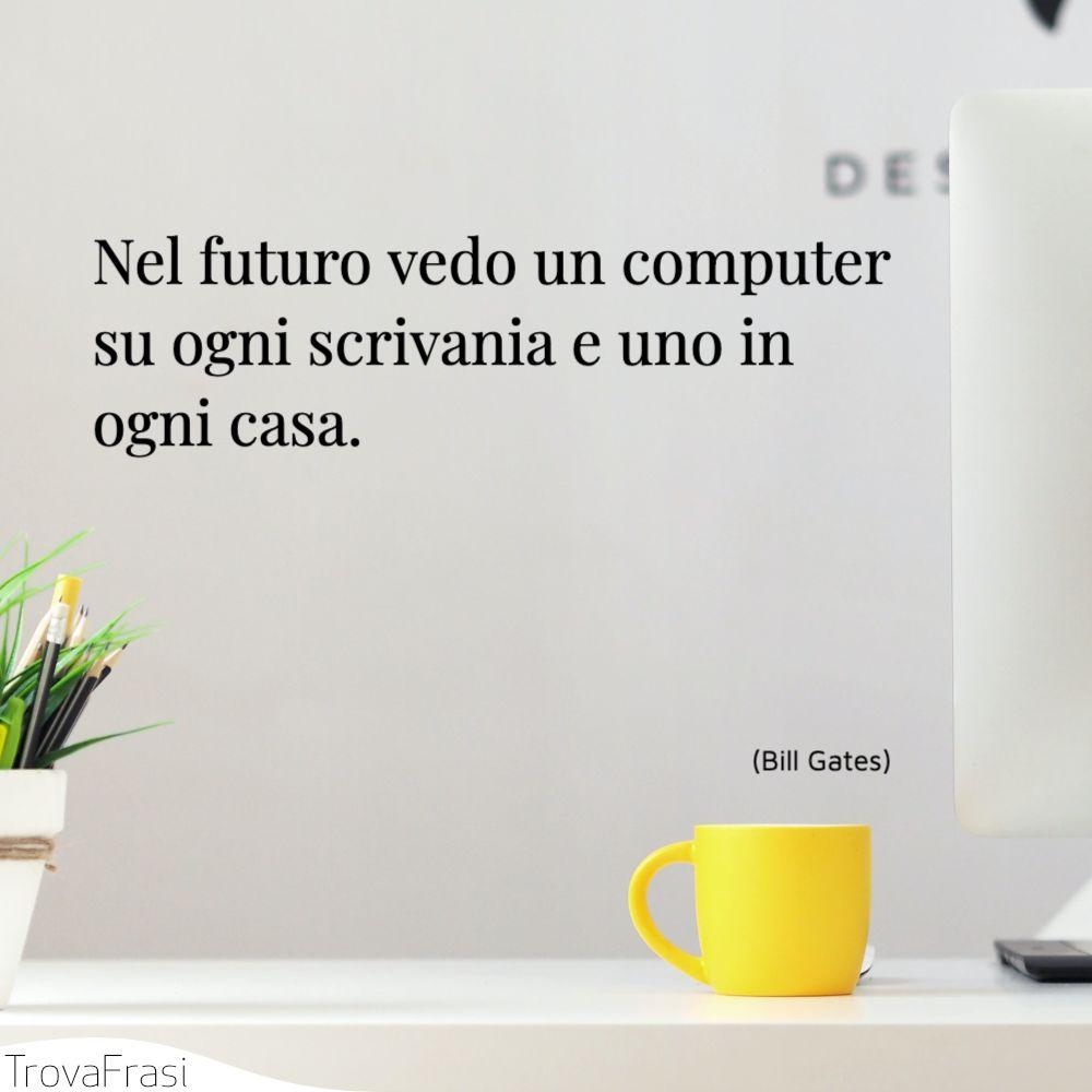 Nel futuro vedo un computer su ogni scrivania e uno in ogni casa.