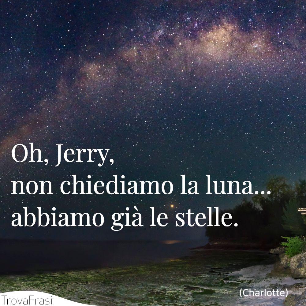 Oh, Jerry, non chiediamo la luna... abbiamo già le stelle.