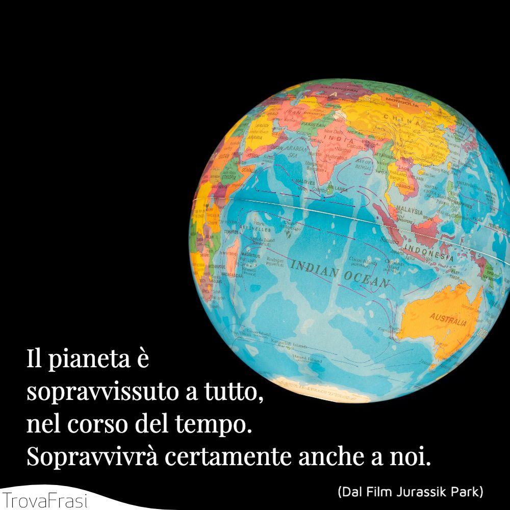 Il pianeta è. sopravvissuto a tutto, nel corso del tempo. Sopravvivrà certamente anche a noi.