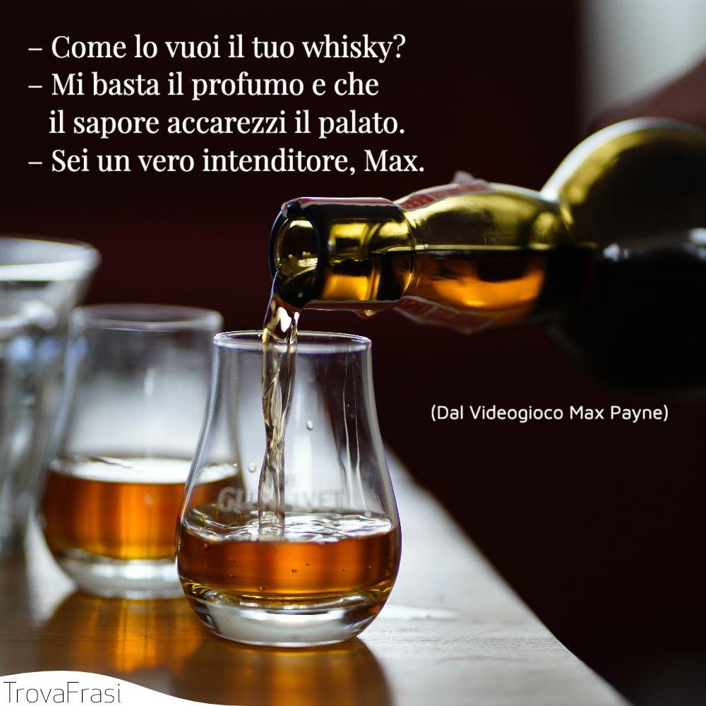 – Come lo vuoi il tuo whisky?– Mi basta il profumo e che il sapore accarezzi il palato.– Sei un vero intenditore, Max.