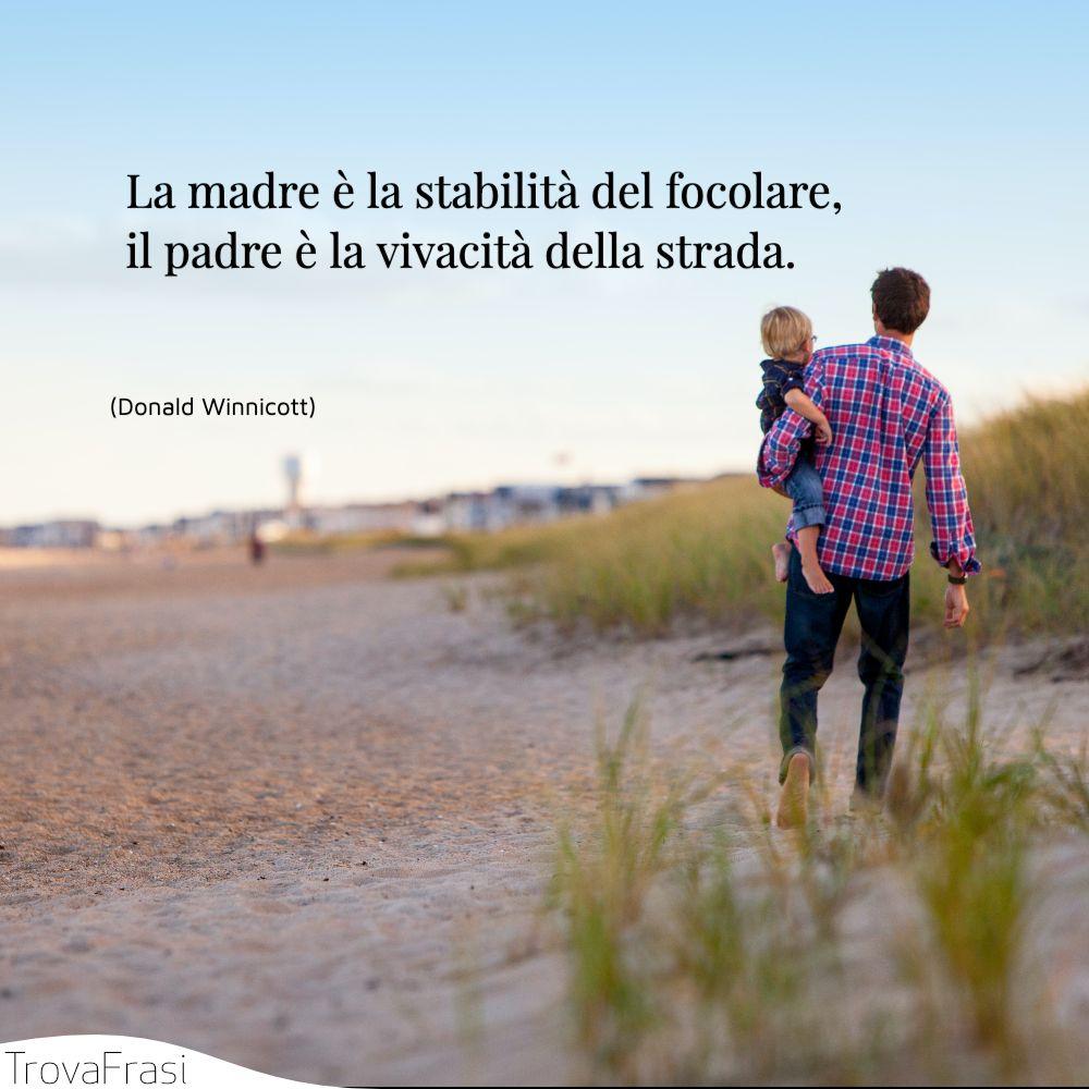 La madre è la stabilità del focolare, il padre è la vivacità della strada.