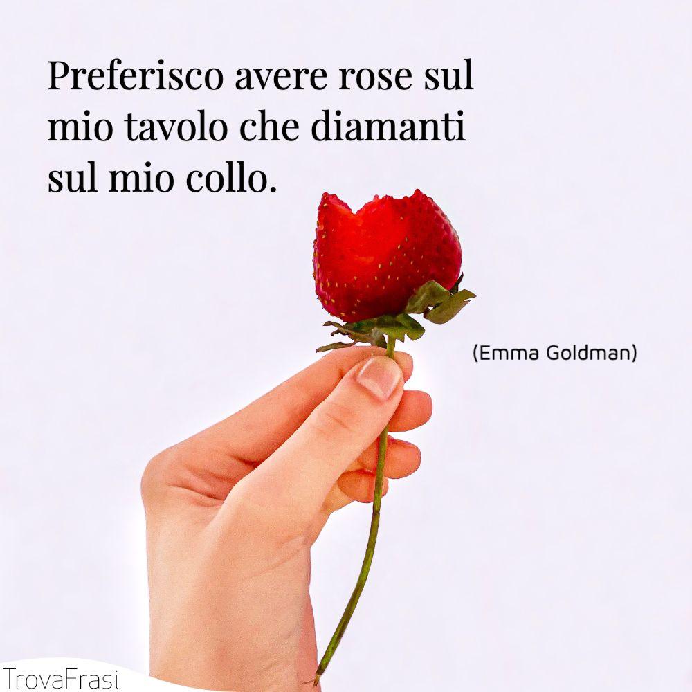 Preferisco avere rose sul mio tavolo che diamanti sul mio collo.