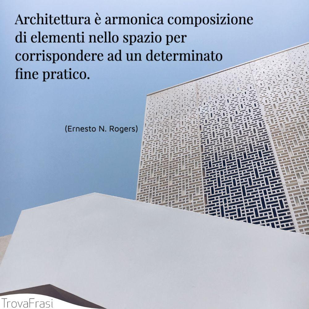 Architettura è armonica composizione di elementi nello spazio per corrispondere ad un determinato fine pratico.