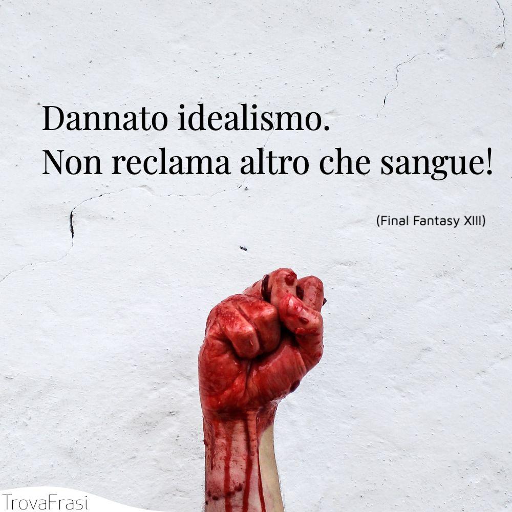 Dannato idealismo. Non reclama altro che sangue!