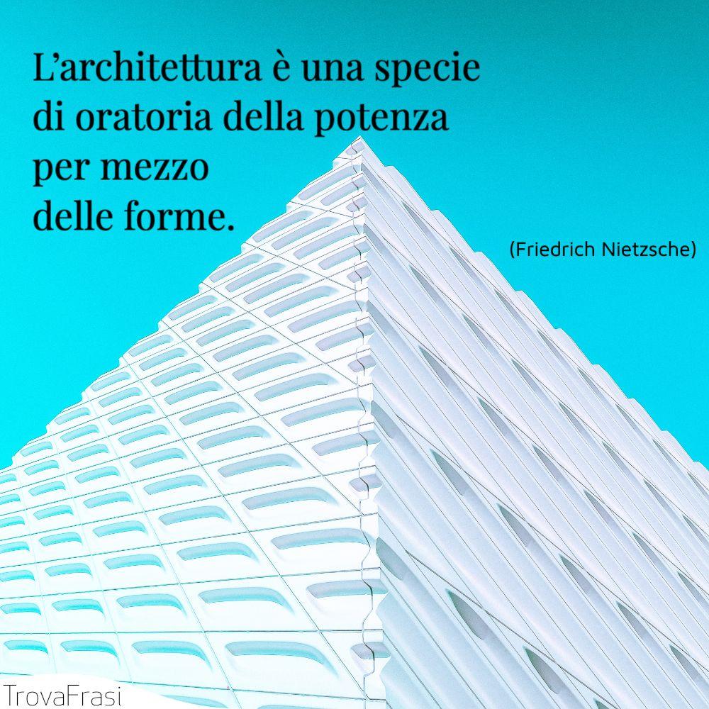 L'architettura è una specie di oratoria della potenza per mezzo delle forme.