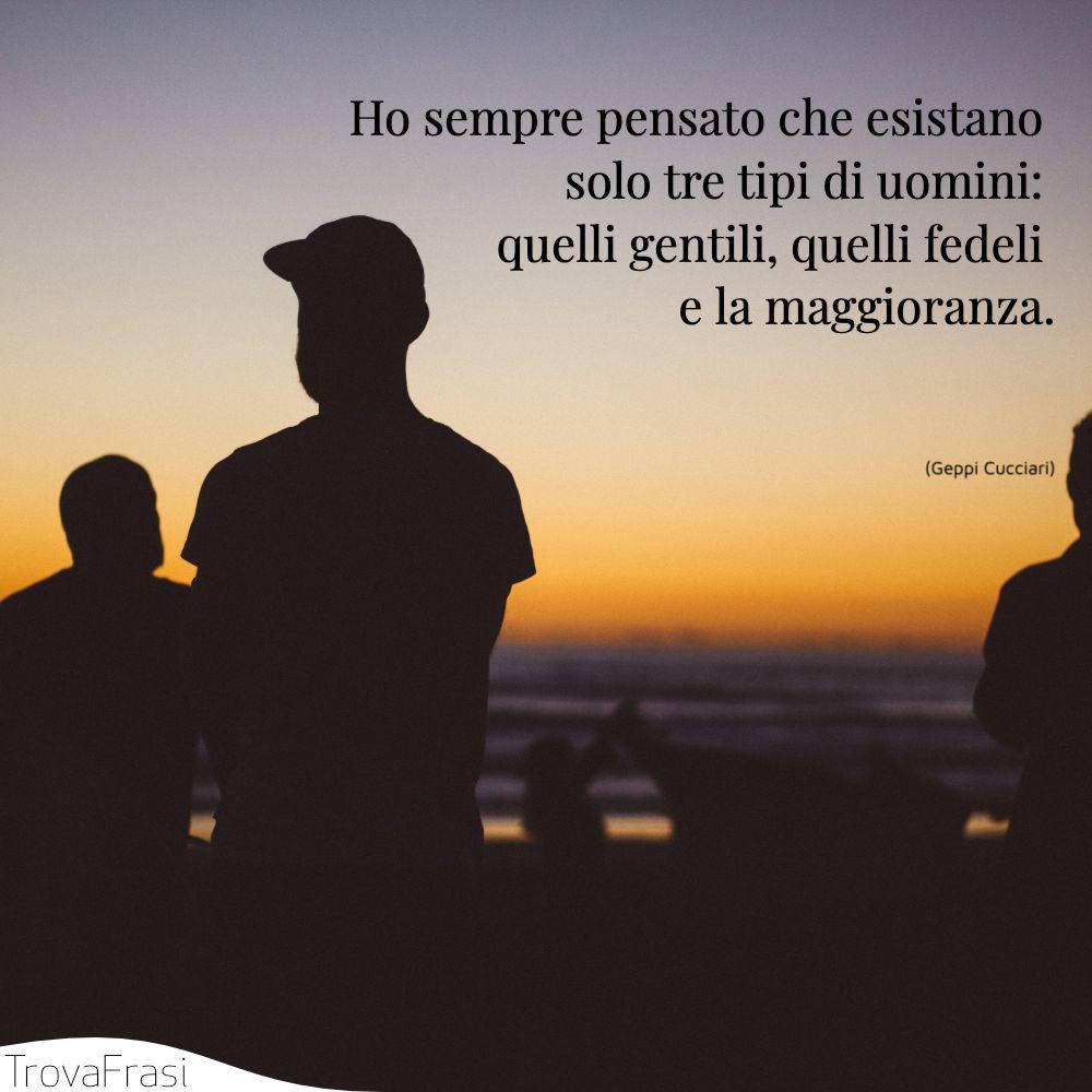 Ho sempre pensato che esistano solo tre tipi di uomini: quelli gentili, quelli fedeli e la maggioranza.