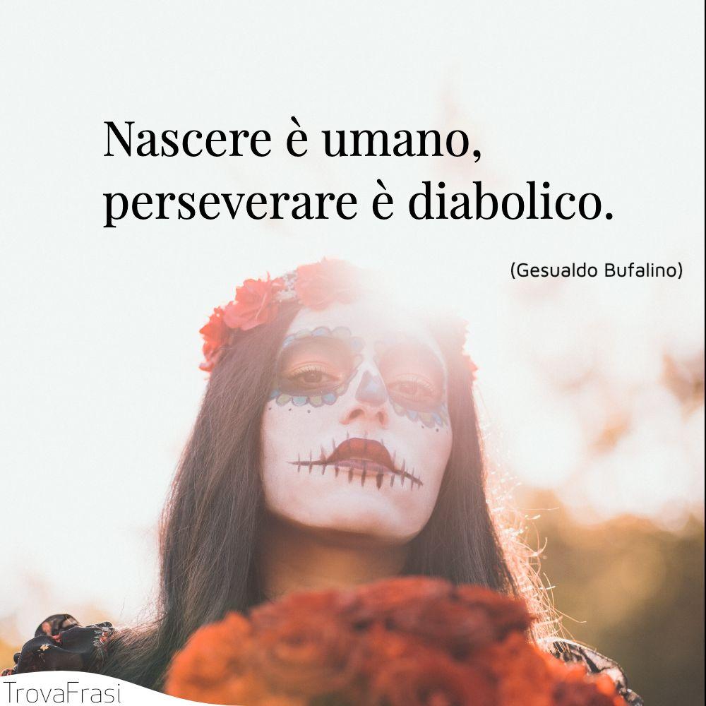 Nascere è umano, perseverare è diabolico.