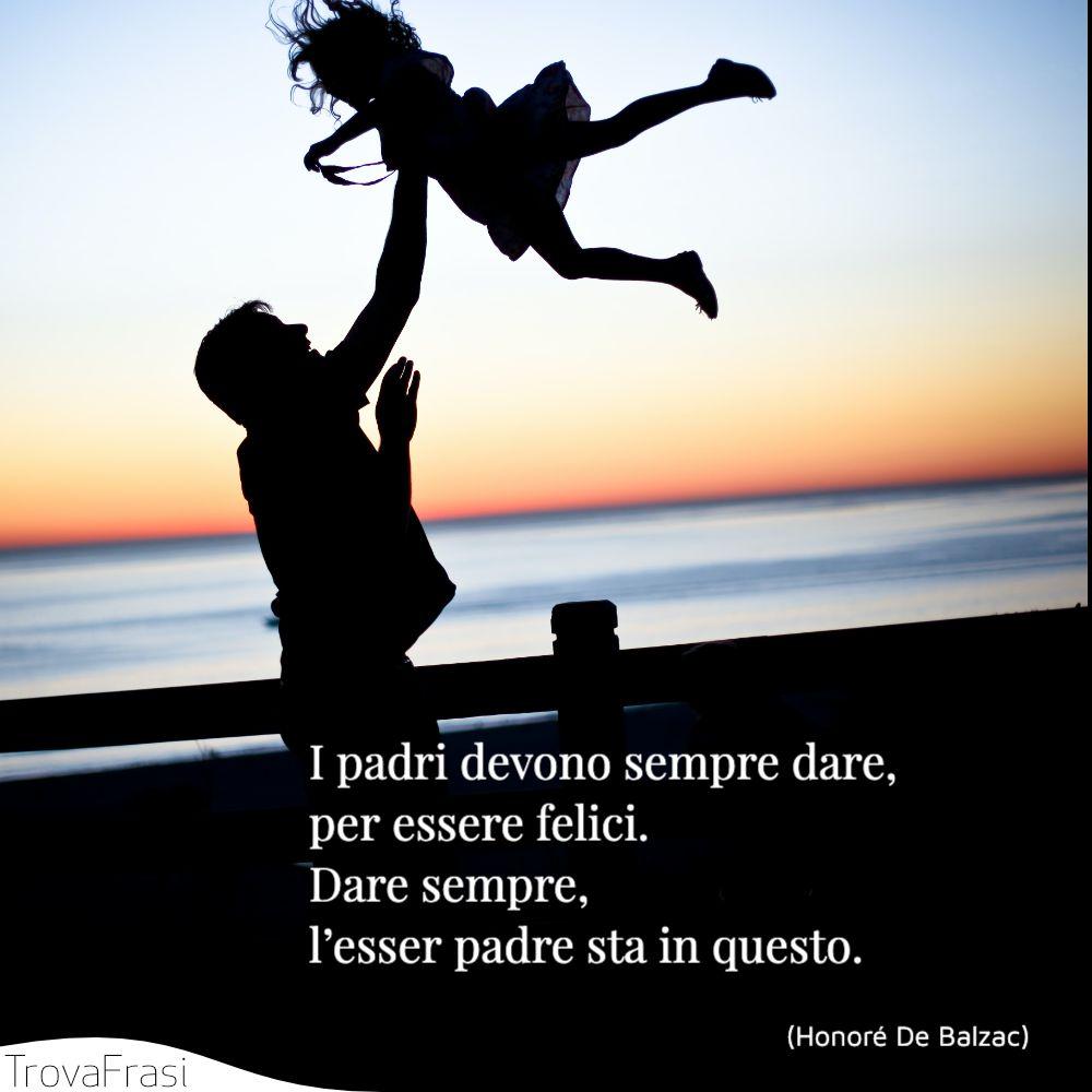 I padri devono sempre dare, per essere felici. Dare sempre, l'esser padre sta in questo.