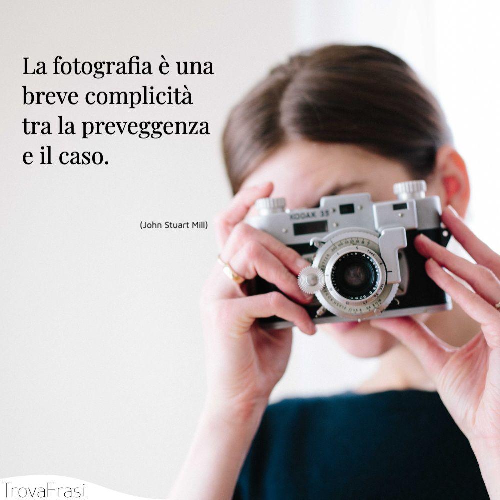 La fotografia è una breve complicità tra la preveggenza e il caso.