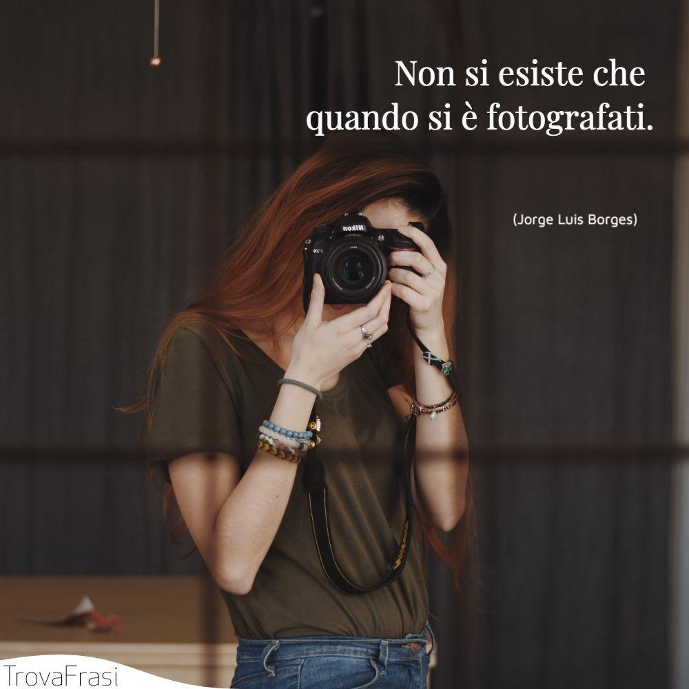 Non si esiste che quando si è fotografati.