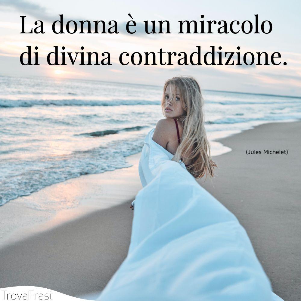 La donna è un miracolo di divina contraddizione.