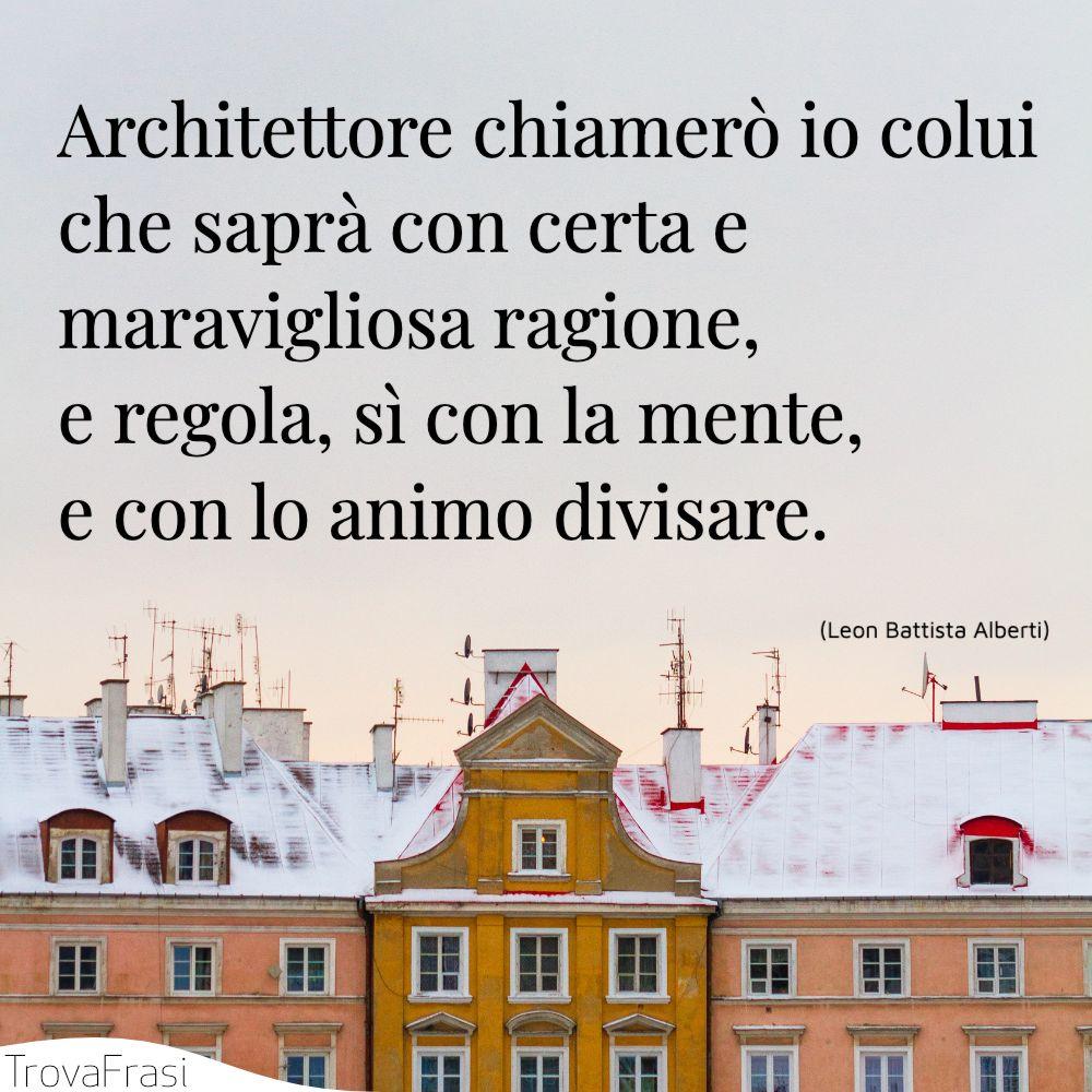 Architettore chiamerò io colui che saprà con certa e maravigliosa ragione, e regola, sì con la mente, e con lo animo divisare.