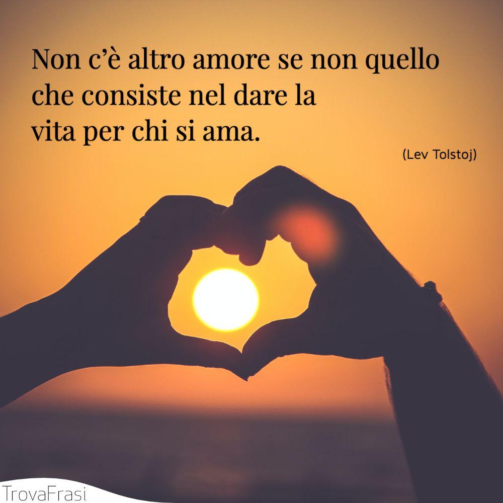 Non c'è altro amore se non quello che consiste nel dare la vita per chi si ama.