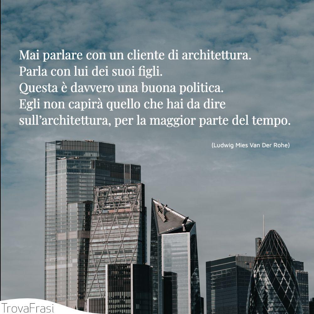 Mai parlare con un cliente di architettura. Parla con lui dei suoi figli. Questa è davvero una buona politica. Egli non capirà quello che hai da dire sull'architettura, per la maggior parte del tempo.