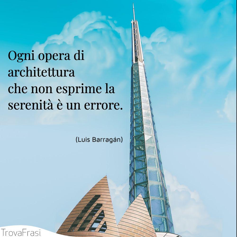 Ogni opera di architettura che non esprime la serenità è un errore.