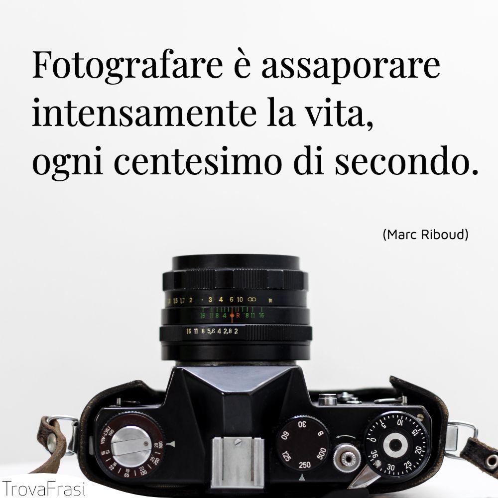 Fotografare è assaporare intensamente la vita, ogni centesimo di secondo.