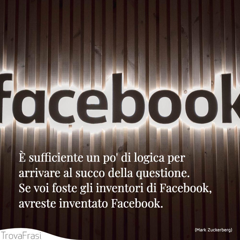 È sufficiente un po' di logica per arrivare al succo della questione. Se voi foste gli inventori di Facebook, avreste inventato Facebook.