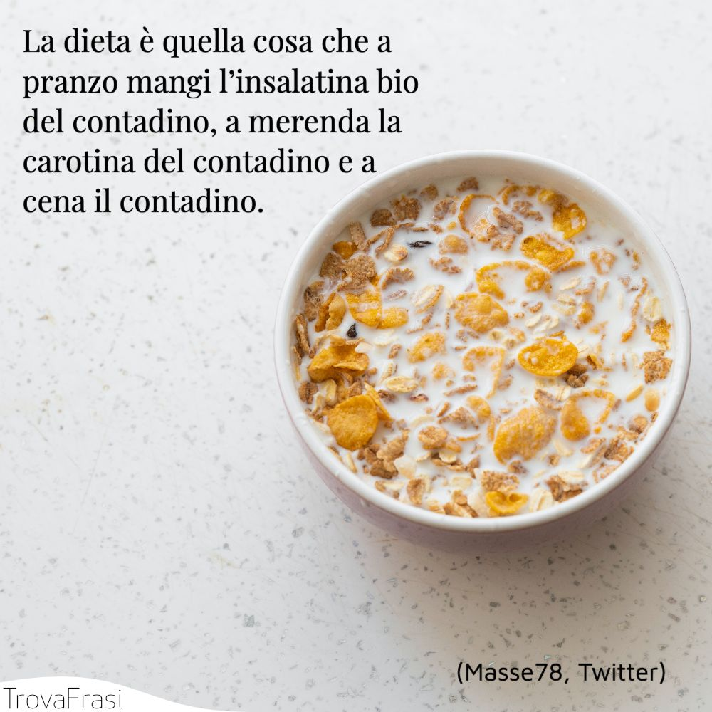 La dieta è quella cosa che a pranzo mangi l'insalatina bio del contadino, a merenda la carotina del contadino e a cena il contadino.