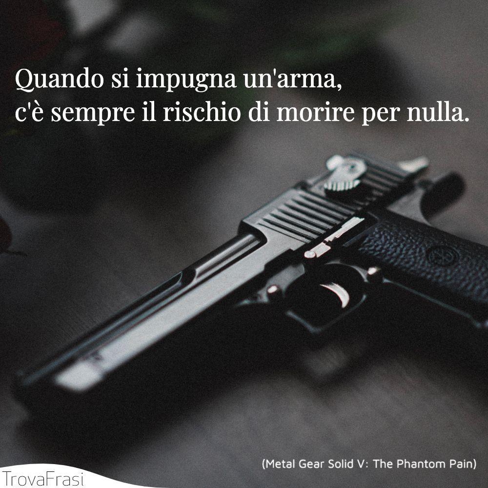 Quando si impugna un'arma, c'è sempre il rischio di morire per nulla.