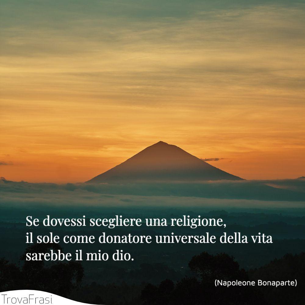 Se dovessi scegliere una religione, il sole come donatore universale della vita sarebbe il mio dio.