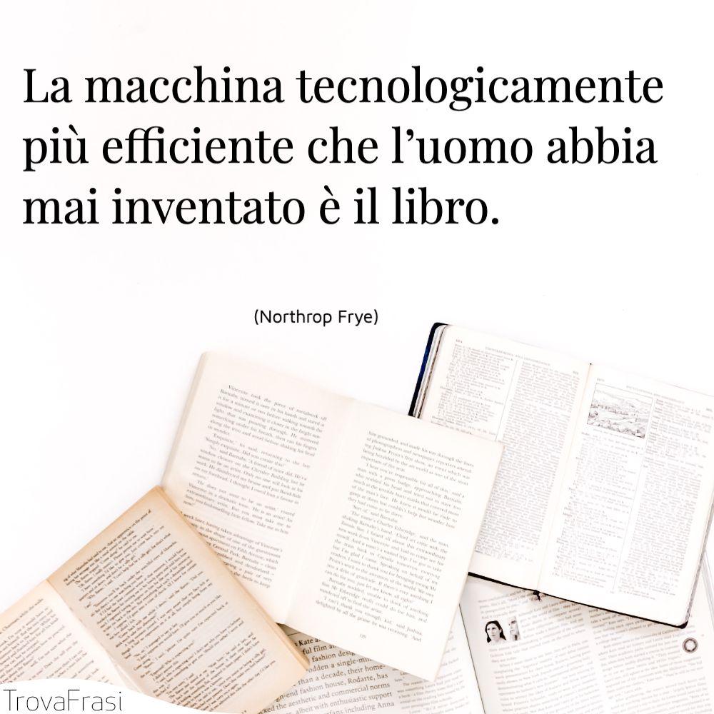 La macchina tecnologicamente più efficiente che l'uomo abbia mai inventato è il libro.