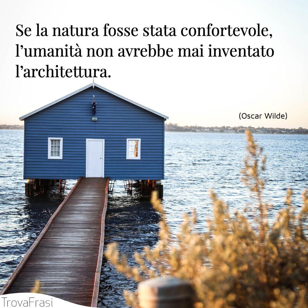Se la natura fosse stata confortevole, l'umanità non avrebbe mai inventato l'architettura.