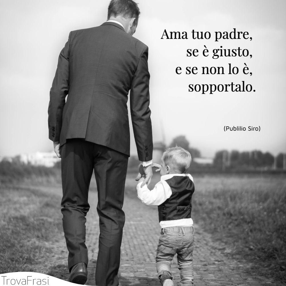 Ama tuo padre, se è giusto, e se non lo è, sopportalo.