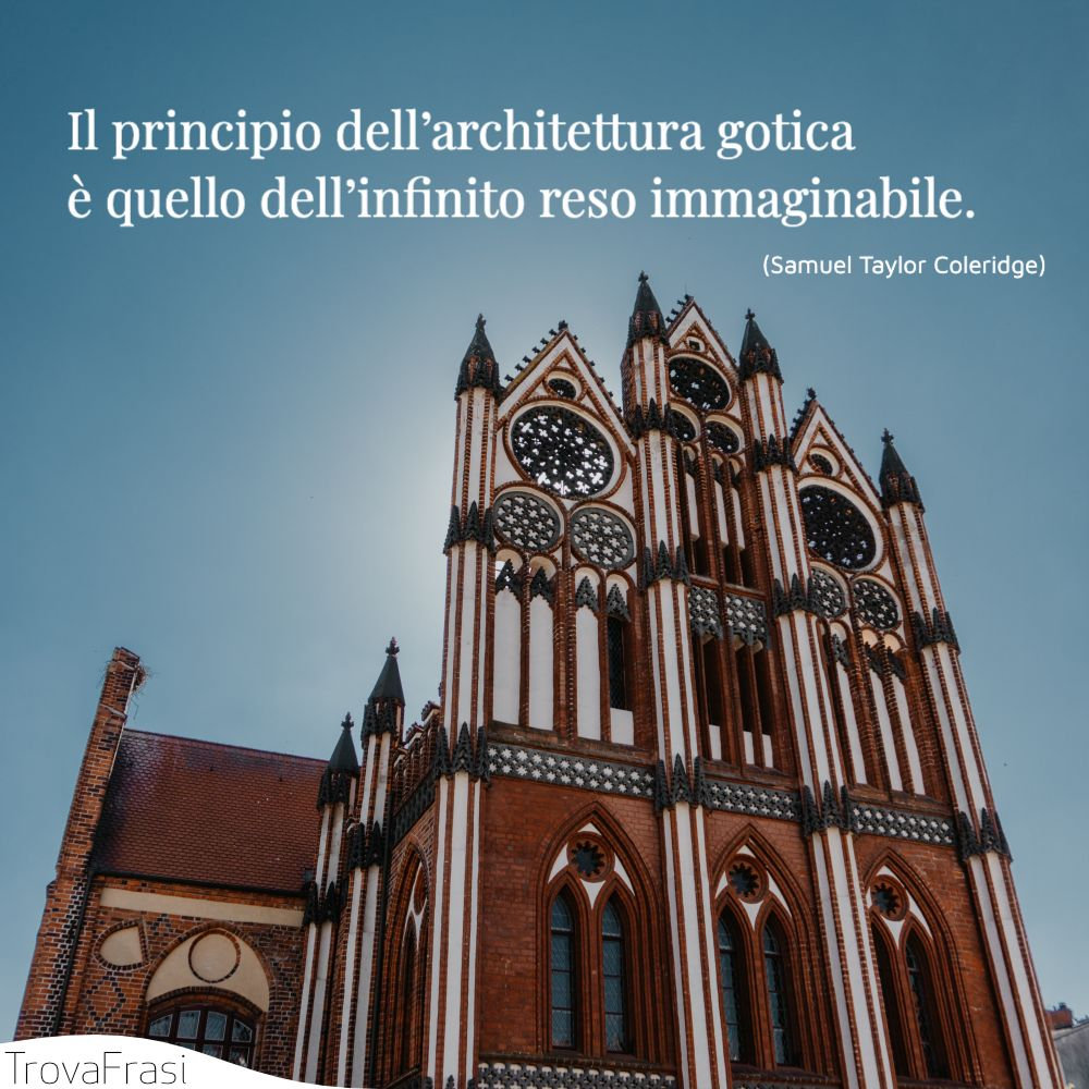 Il principio dell'architettura gotica è quello dell'infinito reso immaginabile.