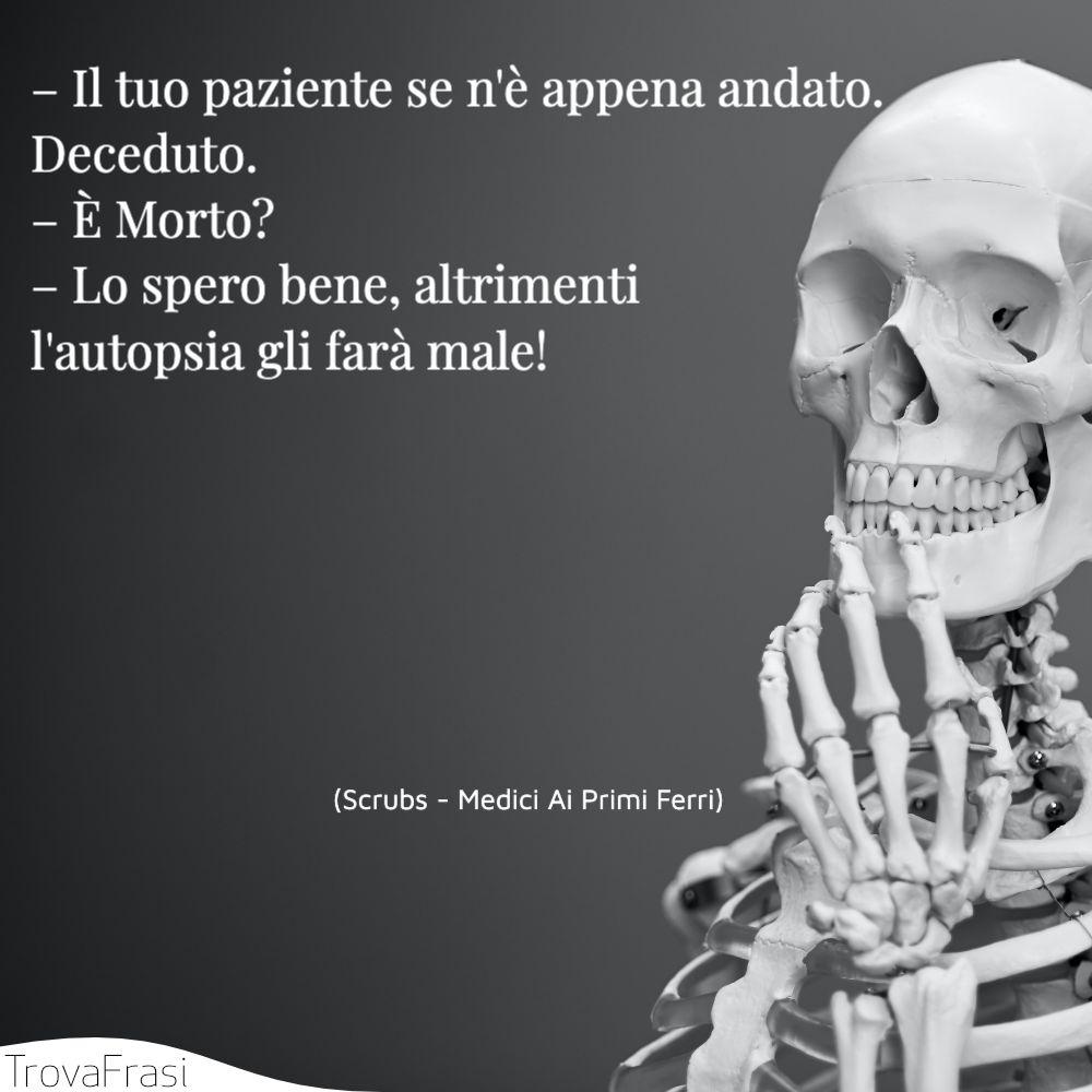 – Il tuo paziente se n'è appena andato. Deceduto.– È Morto?– Lo spero bene, altrimenti l'autopsia gli farà male!