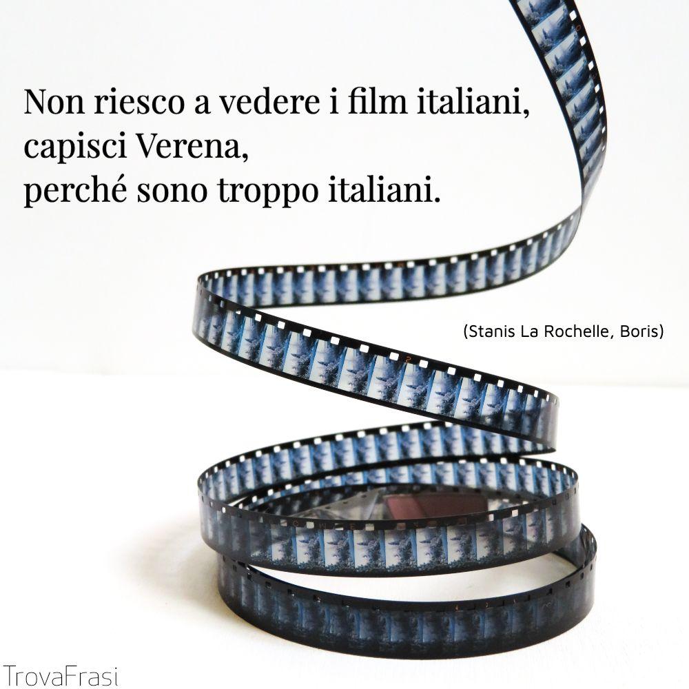Non riesco a vedere i film italiani, capisci Verena, perché sono troppo italiani.