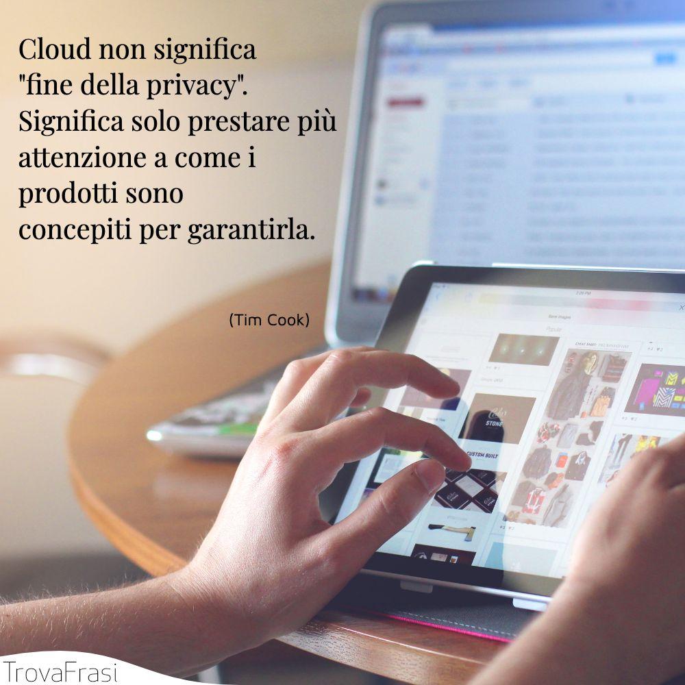 Cloud non significa fine della privacy. Significa solo prestare più attenzione a come i prodotti sono concepiti per garantirla.