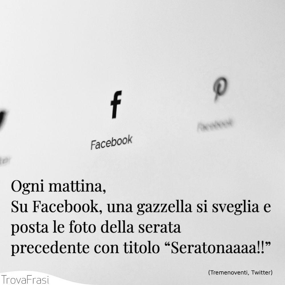 """Ogni mattina, Su Facebook, una gazzella si sveglia e posta le foto della serata precedente con titolo """"Seratonaaaa!!"""""""