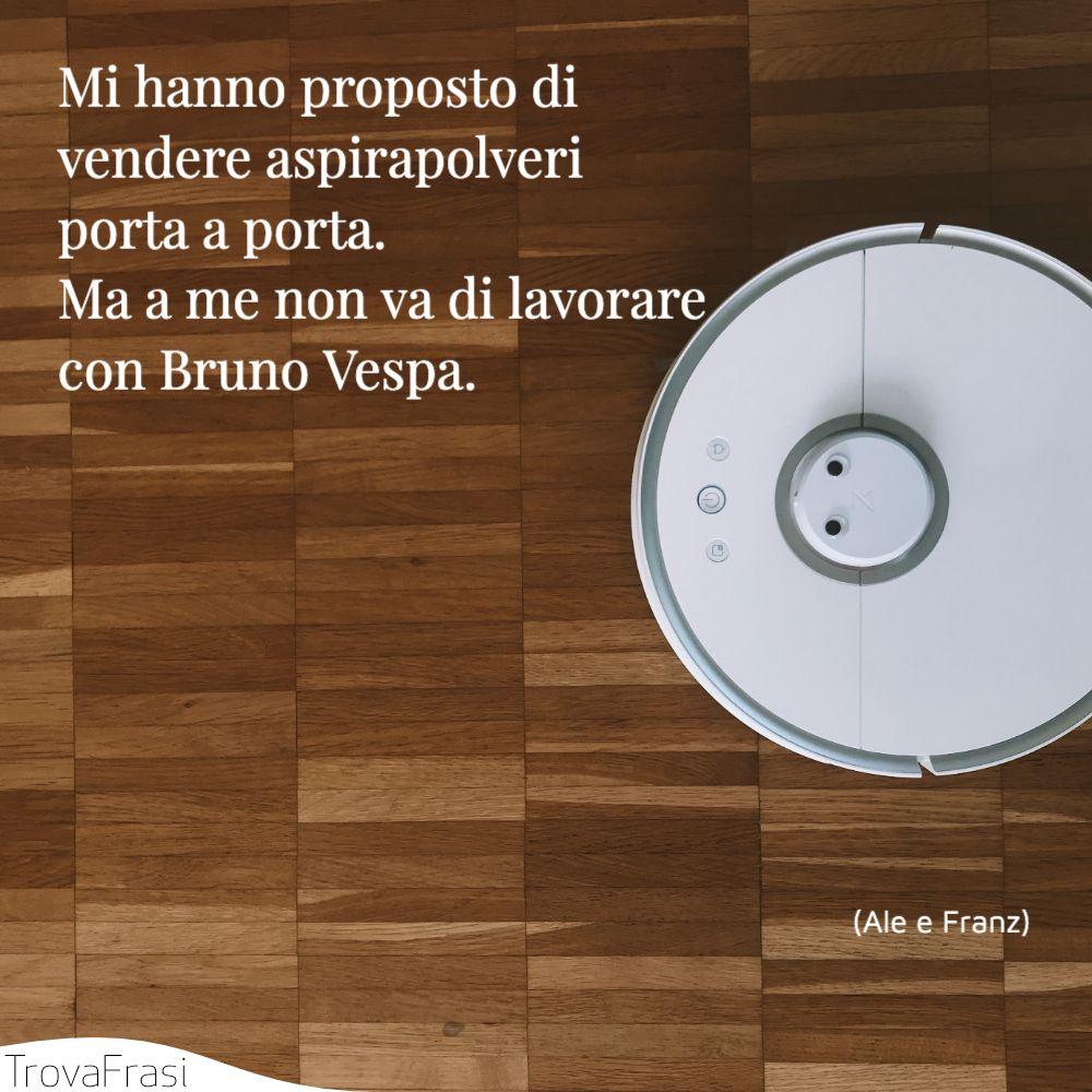 Mi hanno proposto di vendere aspirapolveri porta a porta. Ma a me non va di lavorare con Bruno Vespa.