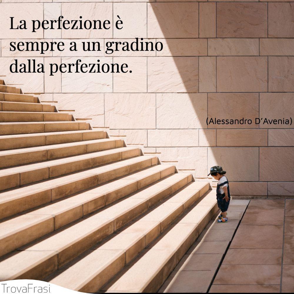 La perfezione è sempre a un gradino dalla perfezione.