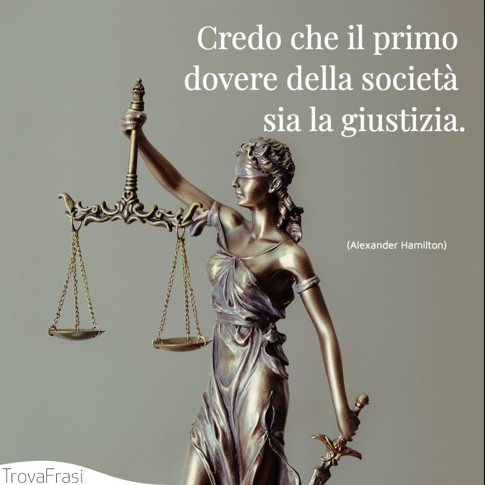Credo che il primo dovere della società sia la giustizia.