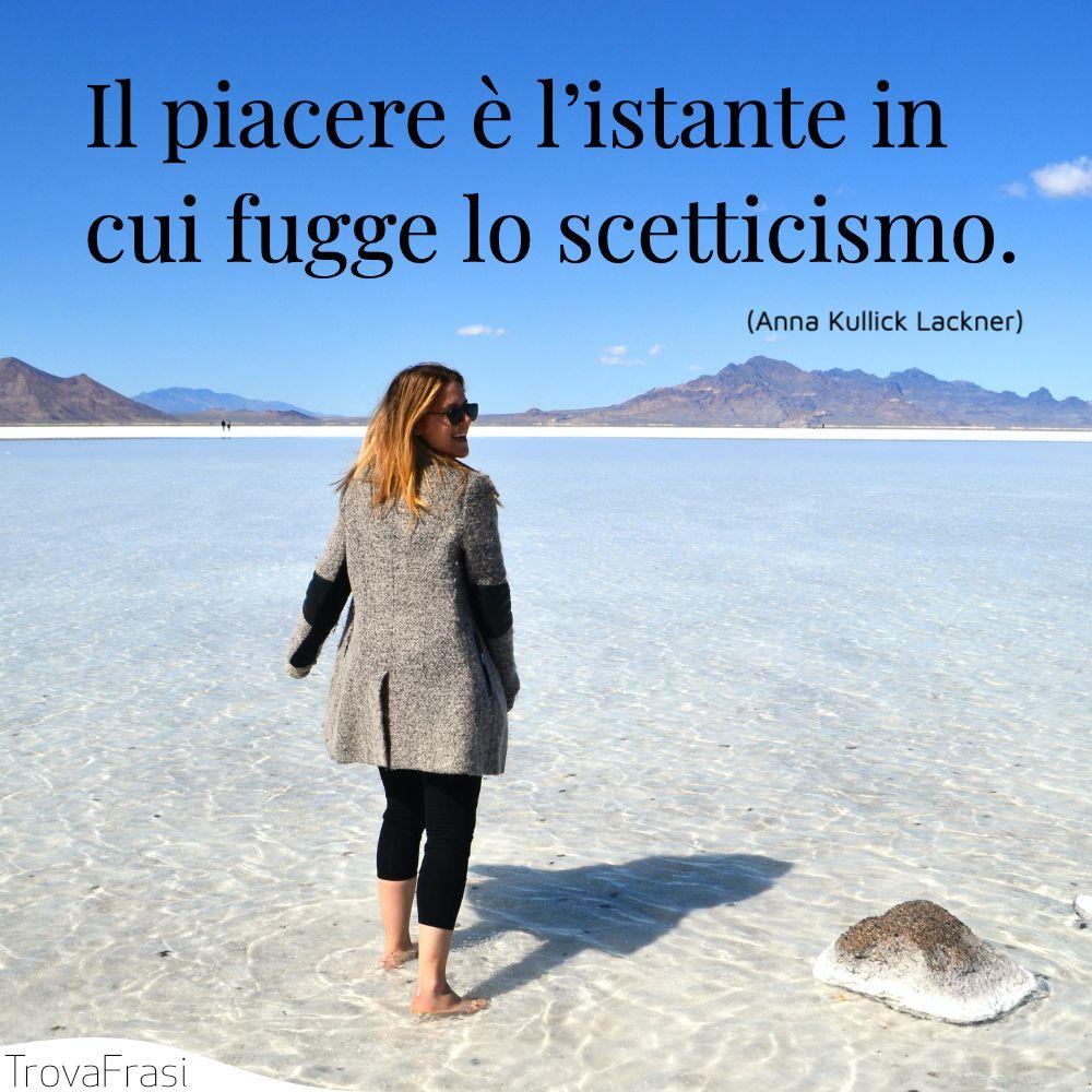 Il piacere è l'istante in cui fugge lo scetticismo.