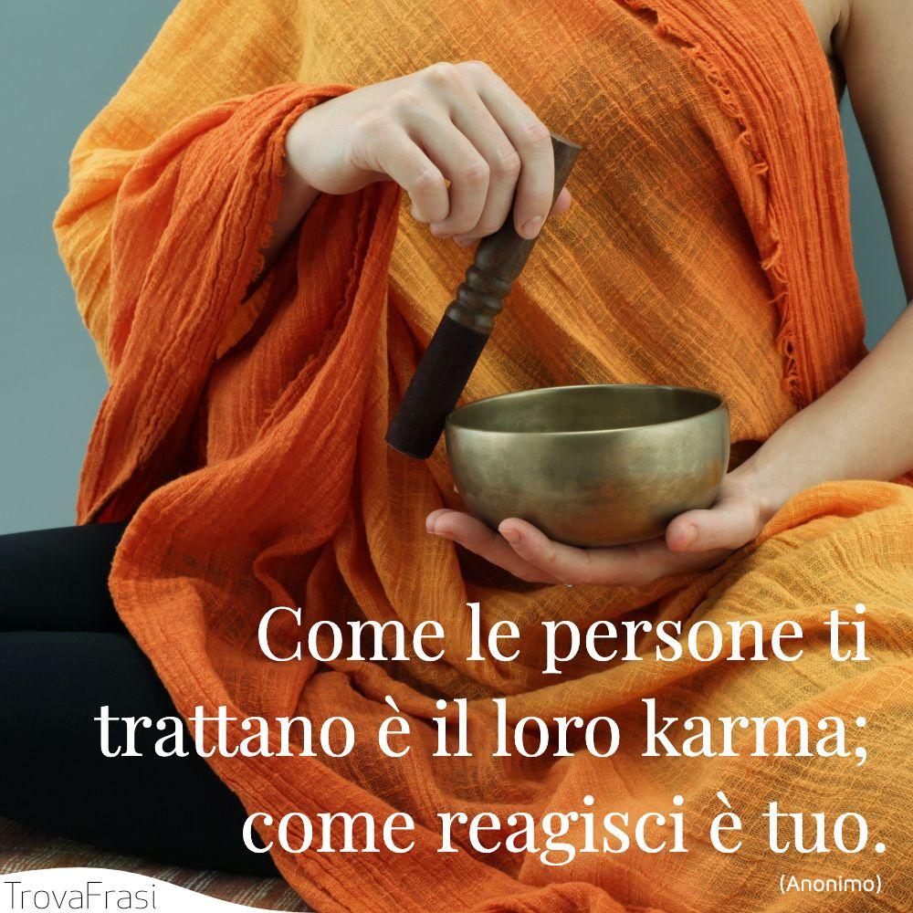 Come le persone ti trattano è il loro karma; come reagisci è tuo.