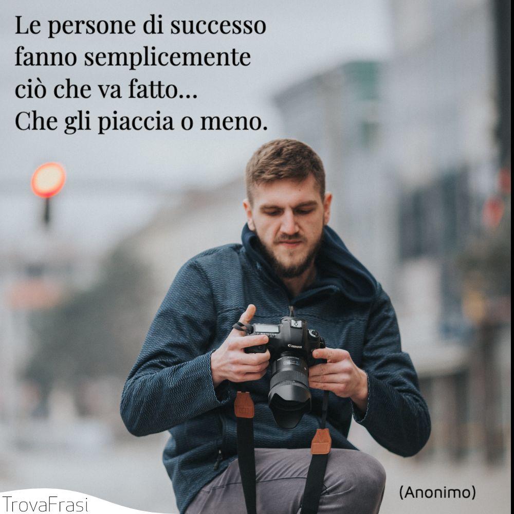 Le persone di successo fanno semplicemente ciò che va fatto… Che gli piaccia o meno.