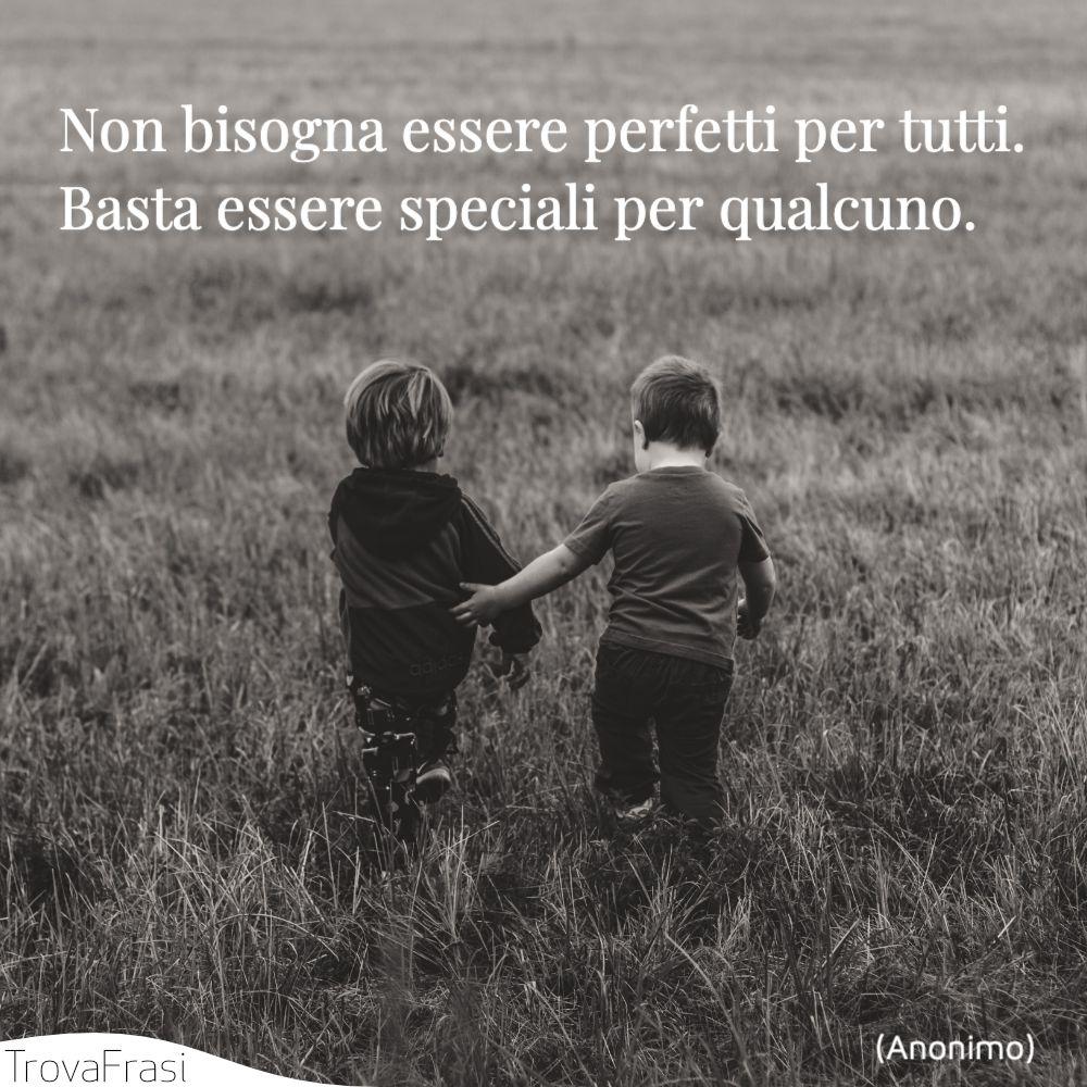 Non bisogna essere perfetti per tutti. Basta essere speciali per qualcuno.