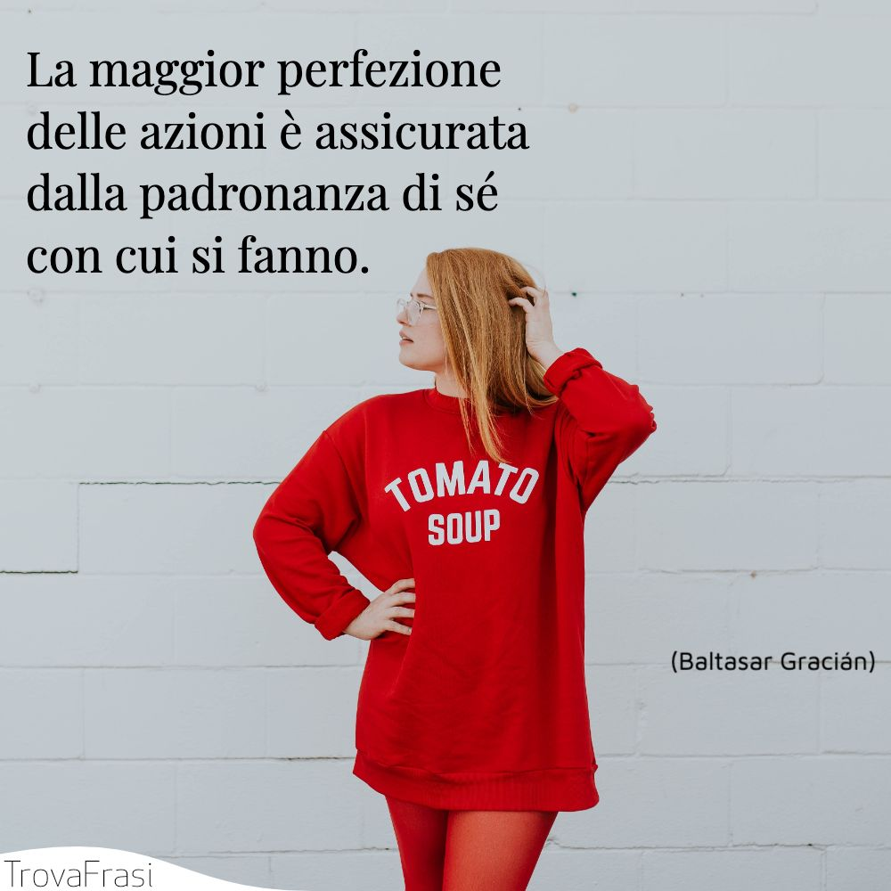 La maggior perfezione delle azioni è assicurata dalla padronanza di sé con cui si fanno.