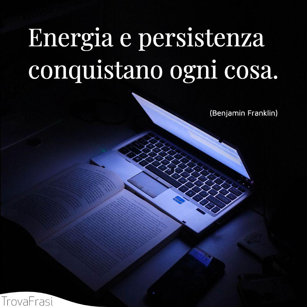 Energia e persistenza conquistano ogni cosa.