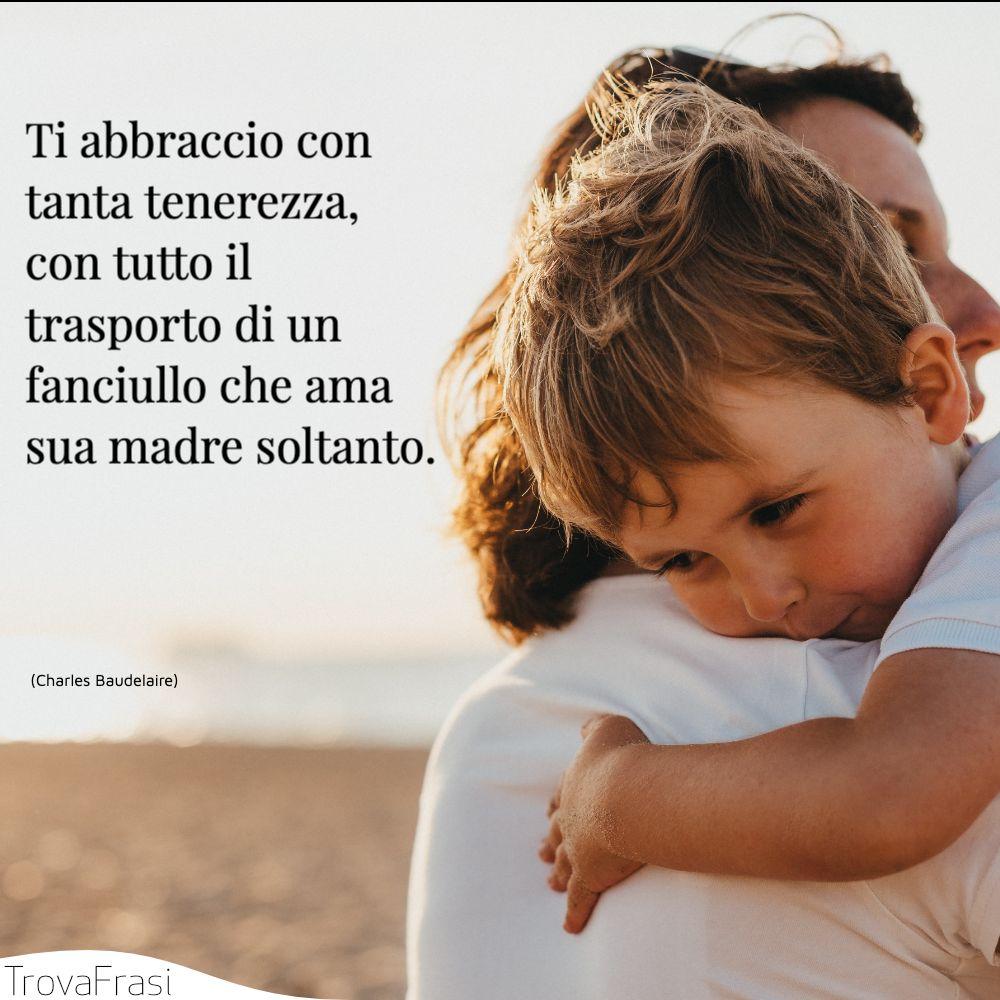 Ti abbraccio con tanta tenerezza, con tutto il trasporto di un fanciullo che ama sua madre soltanto.