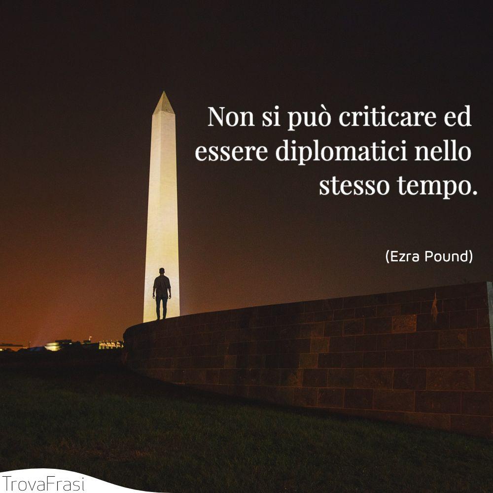 Non si può criticare ed essere diplomatici nello stesso tempo.
