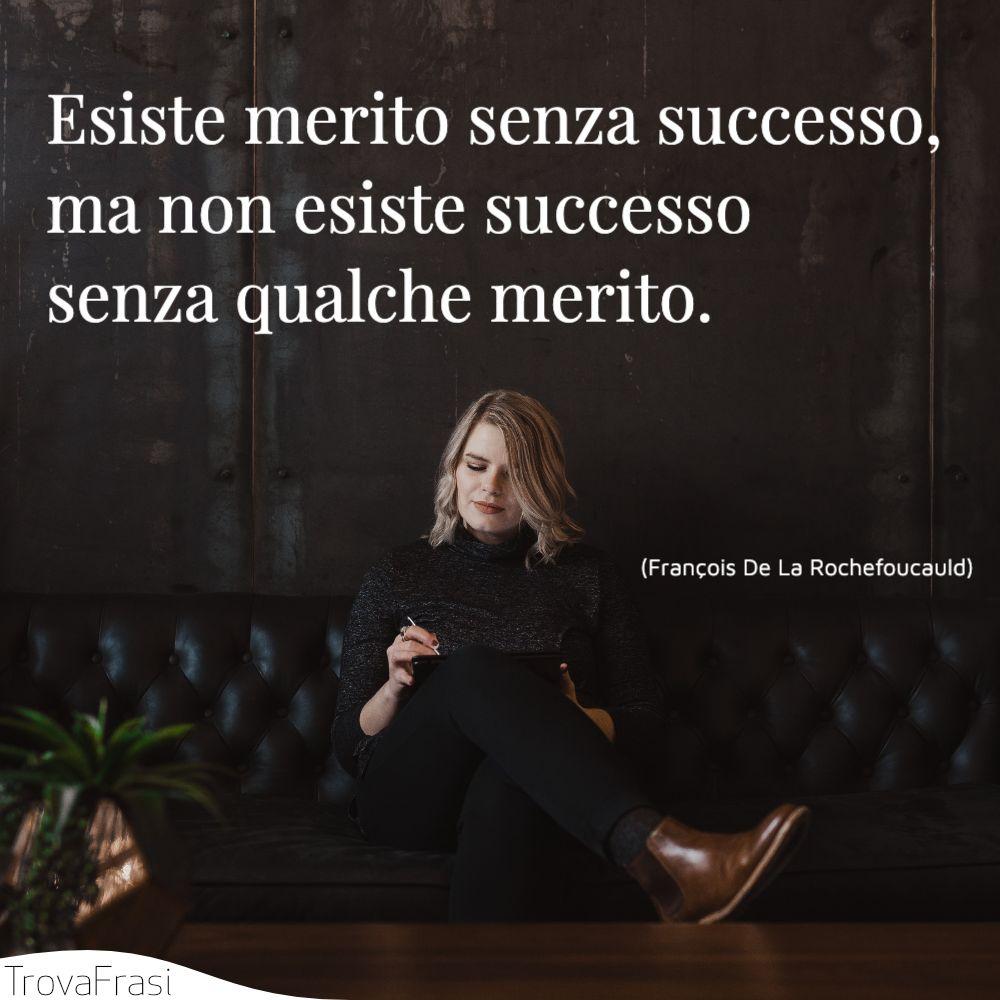 Esiste merito senza successo, ma non esiste successo senza qualche merito.