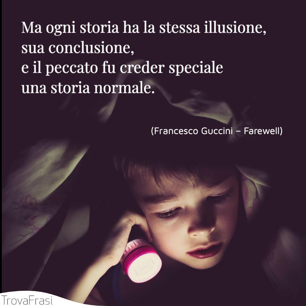 Ma ogni storia ha la stessa illusione, sua conclusione, / e il peccato fu creder speciale una storia normale.