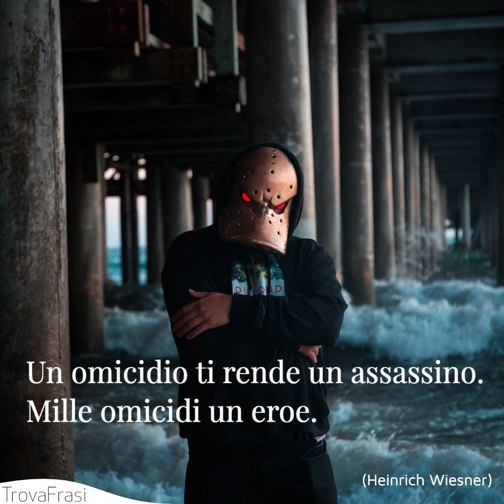 Un omicidio ti rende un assassino. Mille omicidi un eroe.