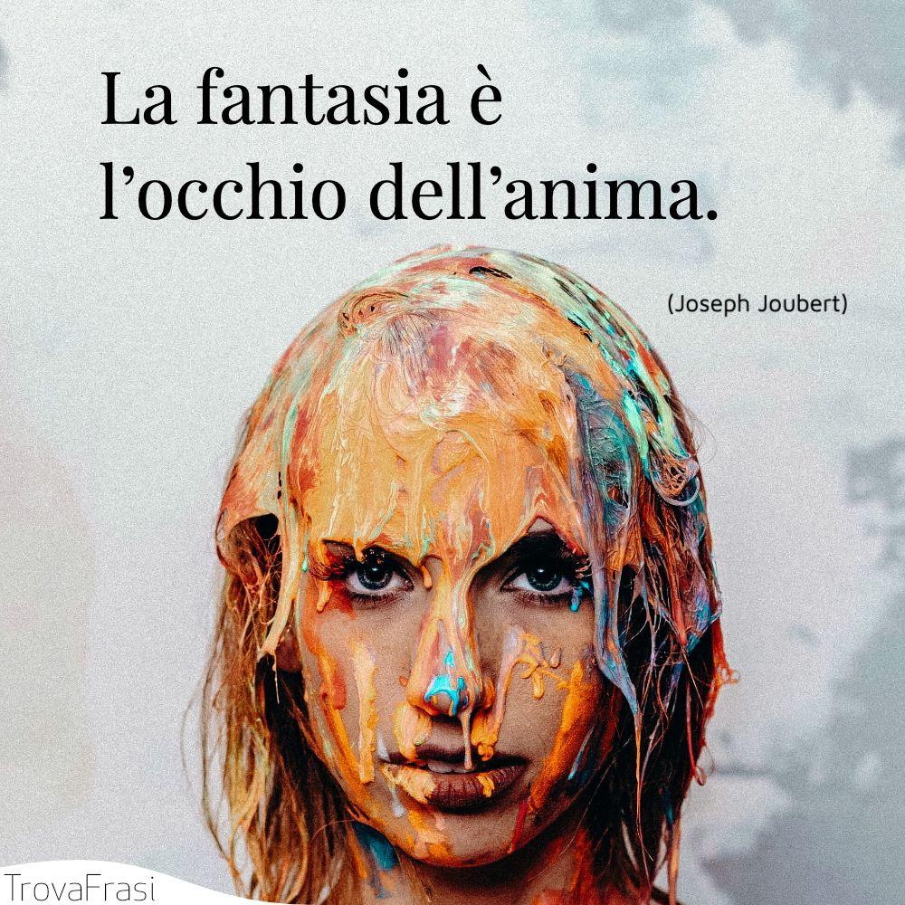 La fantasia è l'occhio dell'anima.