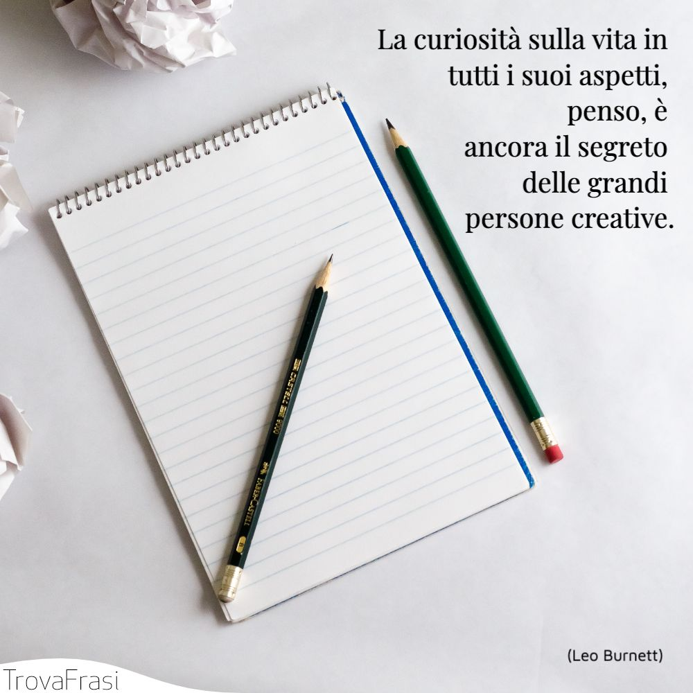 La curiosità sulla vita in tutti i suoi aspetti, penso, è ancora il segreto delle grandi persone creative.