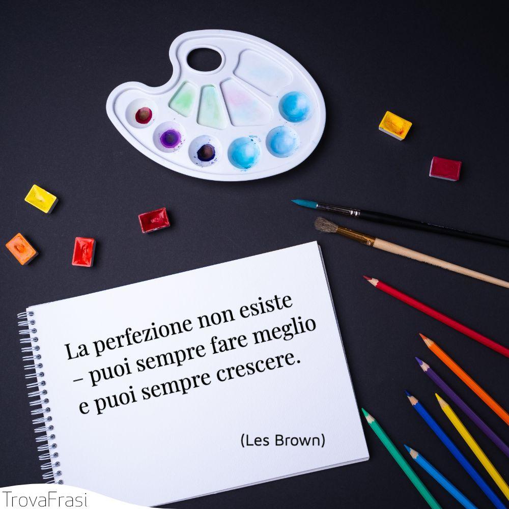La perfezione non esiste – puoi sempre fare meglio e puoi sempre crescere.