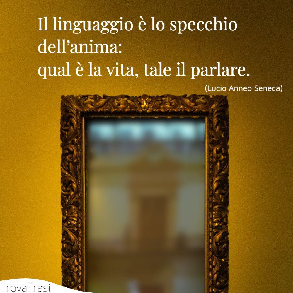 Il linguaggio è lo specchio dell'anima: qual è la vita, tale il parlare.